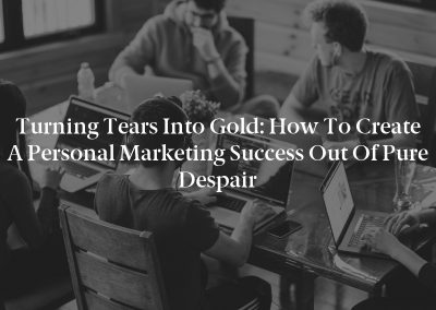 Turning Tears into Gold: How to Create a Personal Marketing Success out of Pure Despair