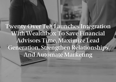 Twenty Over Ten Launches Integration With Wealthbox to Save Financial Advisors Time, Maximize Lead Generation, Strengthen Relationships And Automate Marketing