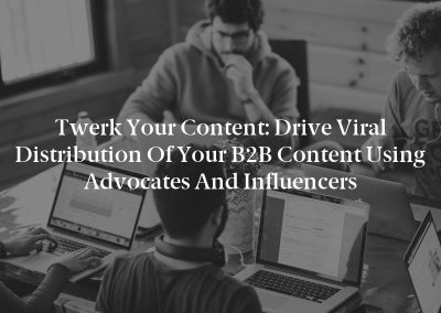 Twerk Your Content: Drive Viral Distribution of Your B2B Content Using Advocates and Influencers