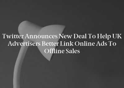 Twitter Announces New Deal to Help UK Advertisers Better Link Online Ads to Offline Sales