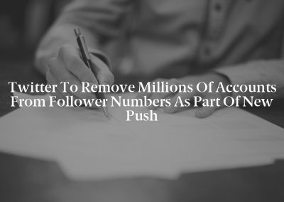Twitter to Remove Millions of Accounts from Follower Numbers as Part of New Push