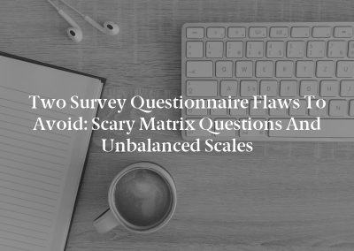 Two Survey Questionnaire Flaws to Avoid: Scary Matrix Questions and Unbalanced Scales