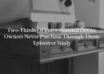 Two-Thirds of Voice-Assisted Device Owners Never Purchase Through Them: Episerver Study
