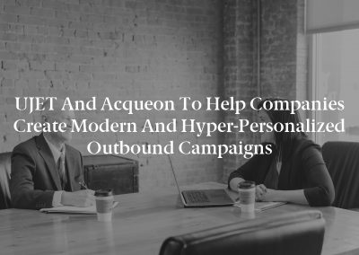 UJET and Acqueon to Help Companies Create Modern and Hyper-Personalized Outbound Campaigns