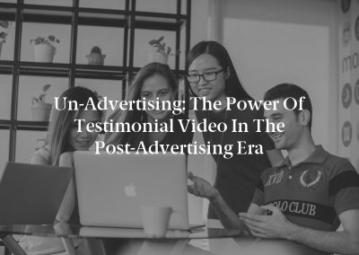 Un-Advertising: The Power of Testimonial Video in the Post-Advertising Era
