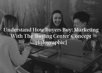 Understand How Buyers Buy: Marketing With the 'Buying Center' Concept [Infographic]
