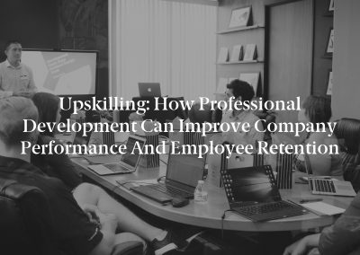 Upskilling: How Professional Development Can Improve Company Performance and Employee Retention