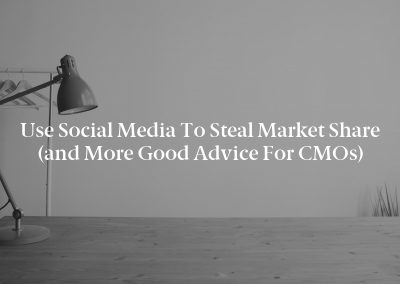 Use Social Media to Steal Market Share (and More Good Advice for CMOs)