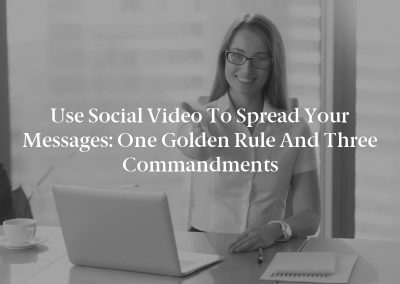 Use Social Video to Spread Your Messages: One Golden Rule and Three Commandments