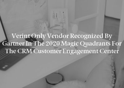 Verint Only Vendor Recognized by Gartner in the 2020 Magic Quadrants for the CRM Customer Engagement Center