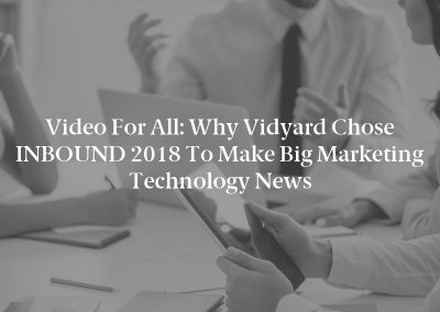 Video for All: Why Vidyard Chose INBOUND 2018 to Make Big Marketing Technology News
