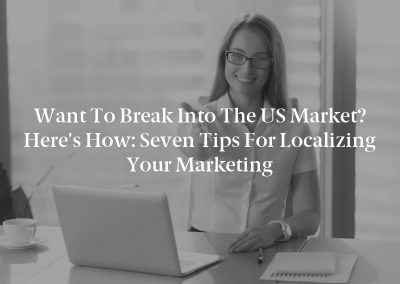 Want to Break Into the US Market? Here's How: Seven Tips for Localizing Your Marketing