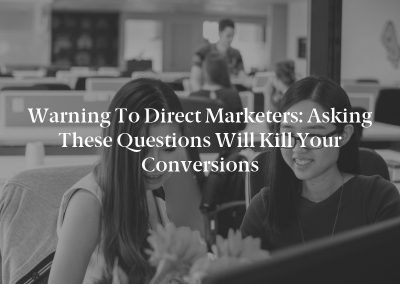 Warning to Direct Marketers: Asking These Questions Will Kill Your Conversions