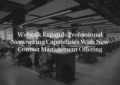 Webtalk Expands Professional Networking Capabilities with New Contact Management Offering