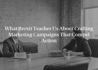 What Brexit Teaches Us About Crafting Marketing Campaigns That Compel Action