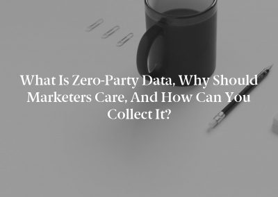What Is Zero-Party Data, Why Should Marketers Care, and How Can You Collect It?