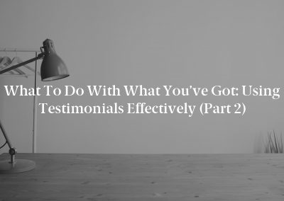 What To Do With What You've Got: Using Testimonials Effectively (Part 2)