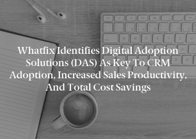 Whatfix Identifies Digital Adoption Solutions (DAS) as Key to CRM Adoption, Increased Sales Productivity, and Total Cost Savings