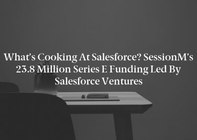 What's Cooking at Salesforce? SessionM's 23.8 Million Series E Funding Led by Salesforce Ventures