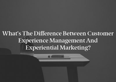 What's the Difference Between Customer Experience Management and Experiential Marketing?