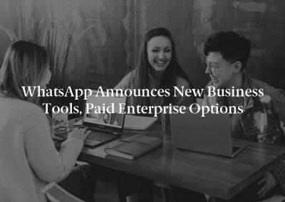 WhatsApp Announces New Business Tools, Paid Enterprise Options