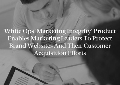 White Ops 'Marketing Integrity' Product Enables Marketing Leaders To Protect Brand Websites And Their Customer Acquisition Efforts