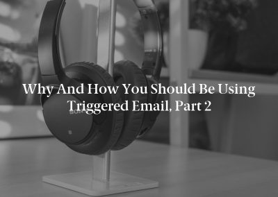 Why and How You Should Be Using Triggered Email, Part 2
