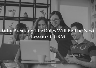 Why Breaking the Rules will be the Next Lesson of CRM