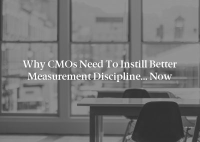 Why CMOs Need to Instill Better Measurement Discipline… Now