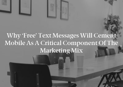 Why 'Free' Text Messages Will Cement Mobile as a Critical Component of the Marketing Mix
