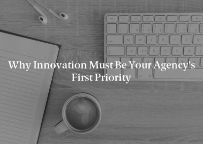 Why Innovation Must Be Your Agency's First Priority
