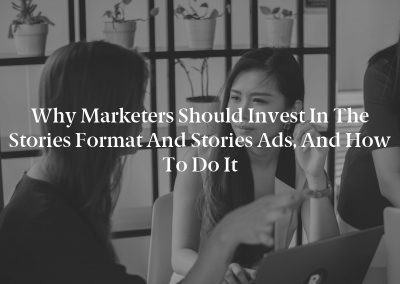 Why Marketers Should Invest in the Stories Format and Stories Ads, and How to Do It