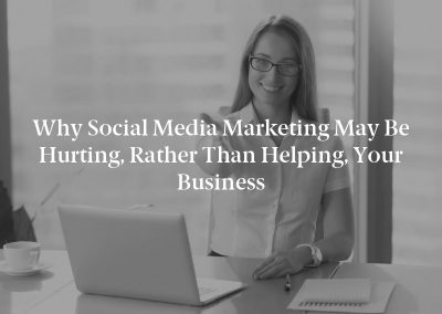 Why Social Media Marketing May Be Hurting, Rather Than Helping, Your Business