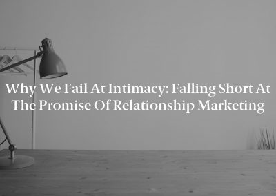 Why We Fail at Intimacy: Falling Short at the Promise of Relationship Marketing