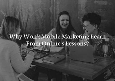 Why Won't Mobile Marketing Learn From Online's Lessons?