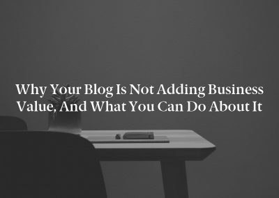 Why Your Blog Is Not Adding Business Value, and What You Can Do About It