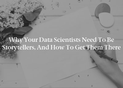 Why Your Data Scientists Need to Be Storytellers, and How to Get Them There