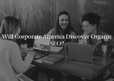 Will Corporate America Discover Organic SEO?