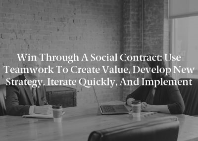 Win Through a Social Contract: Use Teamwork to Create Value, Develop New Strategy, Iterate Quickly, and Implement