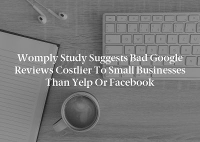 Womply Study Suggests Bad Google Reviews Costlier to Small Businesses Than Yelp or Facebook
