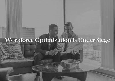 Workforce Optimization Is Under Siege
