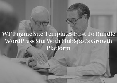 WP Engine Site Templates First to Bundle WordPress Site With HubSpot's Growth Platform