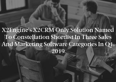 X2Engine's X2CRM Only Solution Named to Constellation Shortlist in Three Sales and Marketing Software Categories in Q1, 2019