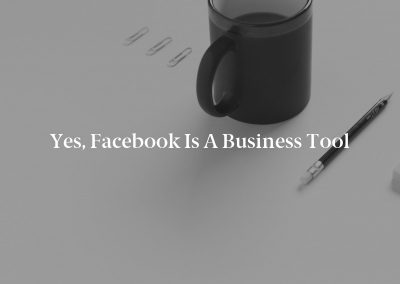 Yes, Facebook Is a Business Tool