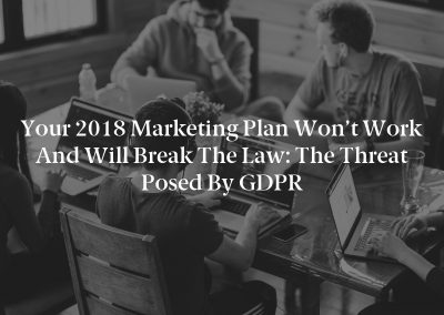 Your 2018 Marketing Plan Won't Work and Will Break the Law: The Threat Posed by GDPR