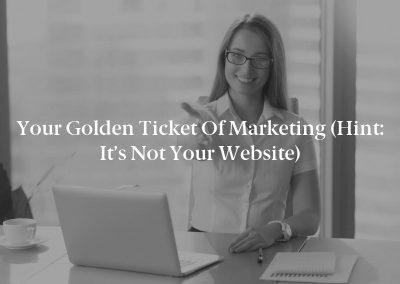 Your Golden Ticket of Marketing (Hint: It's Not Your Website)