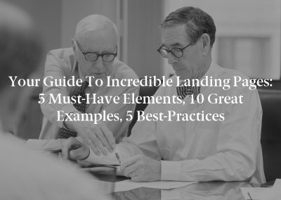 Your Guide to Incredible Landing Pages: 5 Must-Have Elements, 10 Great Examples, 5 Best-Practices
