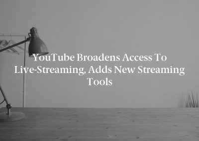 YouTube Broadens Access to Live-Streaming, Adds New Streaming Tools