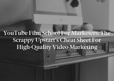 YouTube Film School for Marketers: The Scrappy Upstart's Cheat Sheet for High-Quality Video Marketing