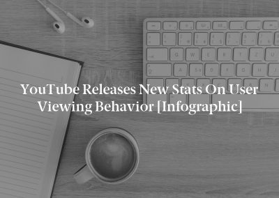 YouTube Releases New Stats on User Viewing Behavior [Infographic]